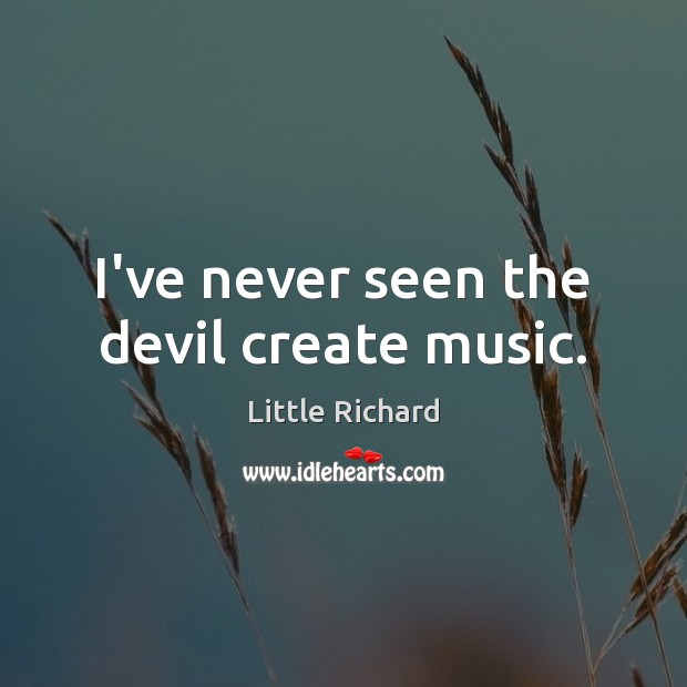 I've never seen the devil create music. Little Richard Picture Quote
