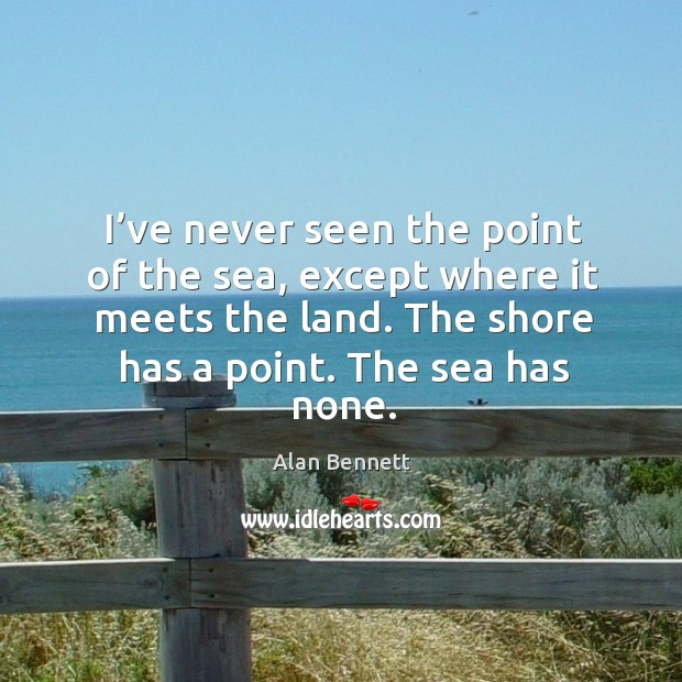 I've never seen the point of the sea, except where it meets the land. The shore has a point. Image