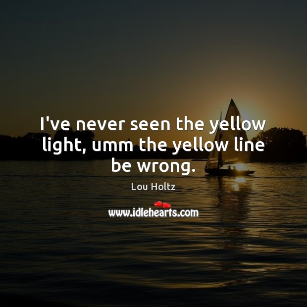 I've never seen the yellow light, umm the yellow line be wrong. Lou Holtz Picture Quote