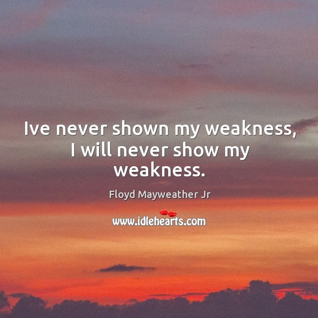 Ive never shown my weakness, I will never show my weakness. Image