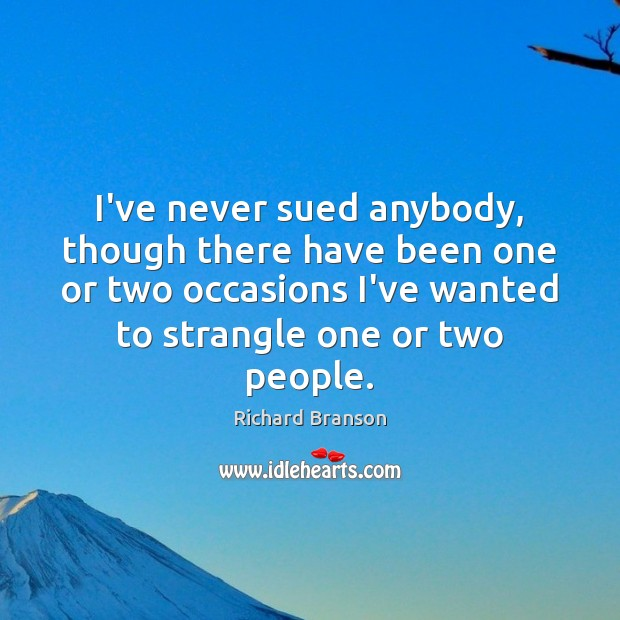I've never sued anybody, though there have been one or two occasions Richard Branson Picture Quote