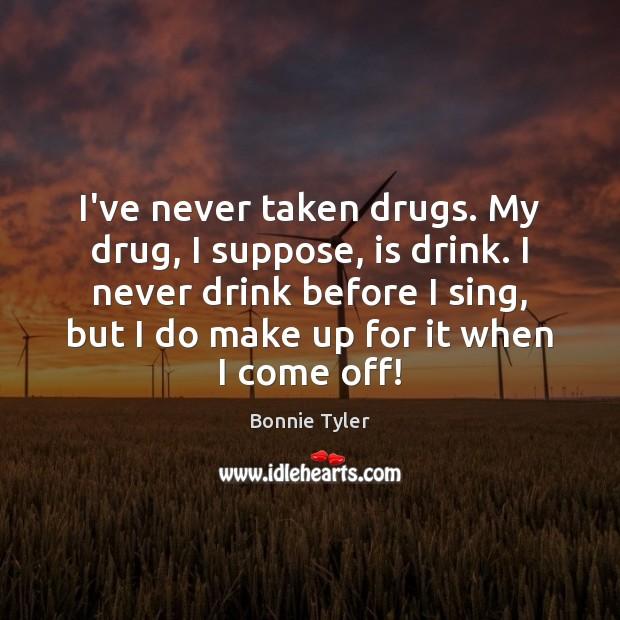 Image, I've never taken drugs. My drug, I suppose, is drink. I never