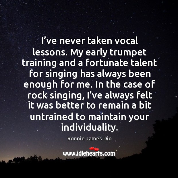 I've never taken vocal lessons. My early trumpet training and a fortunate talent for Image