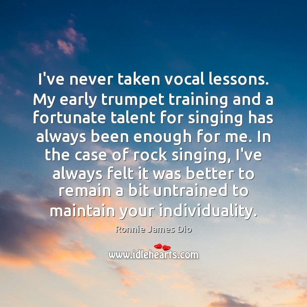 Image, I've never taken vocal lessons. My early trumpet training and a fortunate