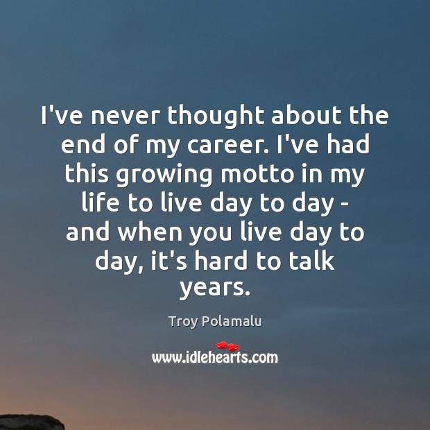 I've never thought about the end of my career. I've had this Troy Polamalu Picture Quote