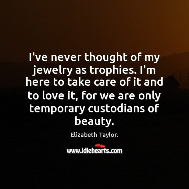 I've never thought of my jewelry as trophies. I'm here to take Elizabeth Taylor. Picture Quote