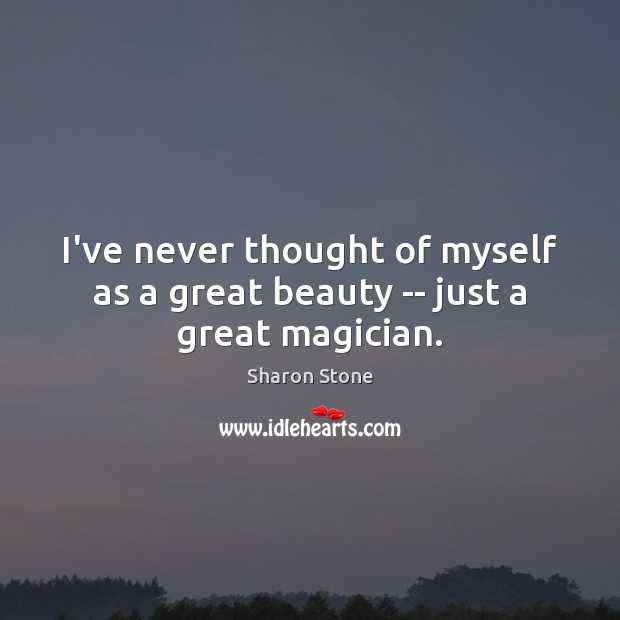 I've never thought of myself as a great beauty — just a great magician. Sharon Stone Picture Quote