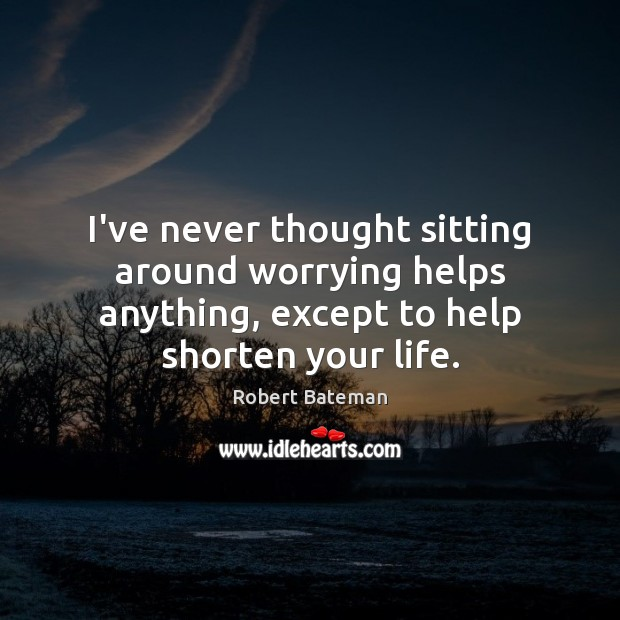 I've never thought sitting around worrying helps anything, except to help shorten Image