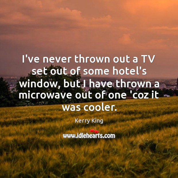 I've never thrown out a TV set out of some hotel's window, Kerry King Picture Quote