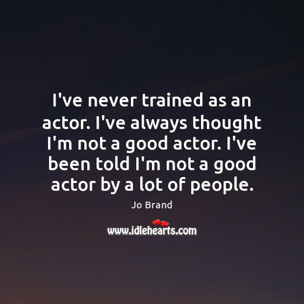 I've never trained as an actor. I've always thought I'm not a Image