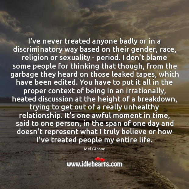 I've never treated anyone badly or in a discriminatory way based on Image