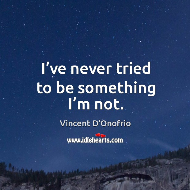 I've never tried to be something I'm not. Image
