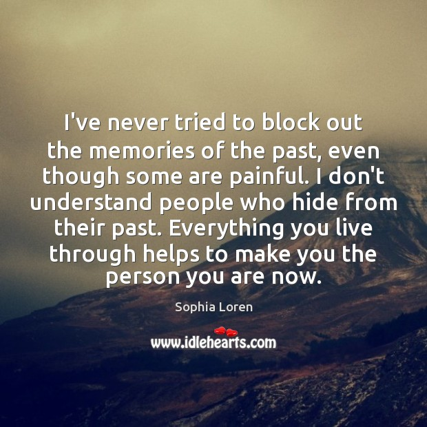 I've never tried to block out the memories of the past, even Sophia Loren Picture Quote