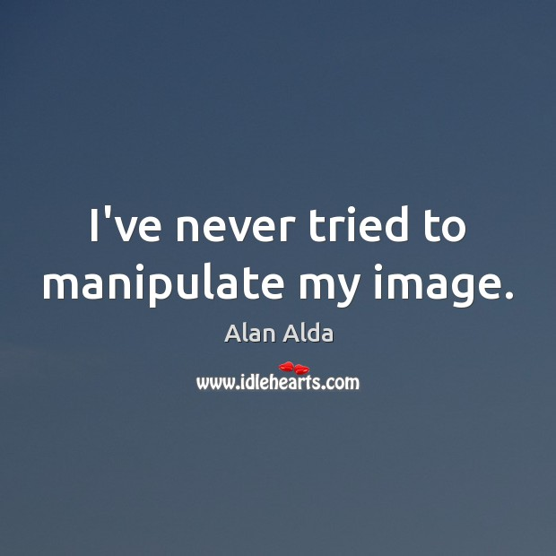 I've never tried to manipulate my image. Alan Alda Picture Quote