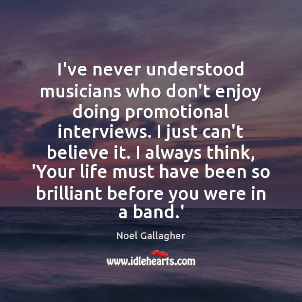 I've never understood musicians who don't enjoy doing promotional interviews. I just Noel Gallagher Picture Quote