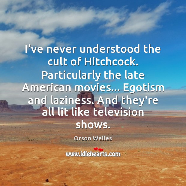 I've never understood the cult of Hitchcock. Particularly the late American movies… Orson Welles Picture Quote