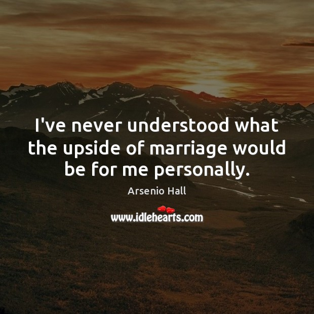 Image, I've never understood what the upside of marriage would be for me personally.