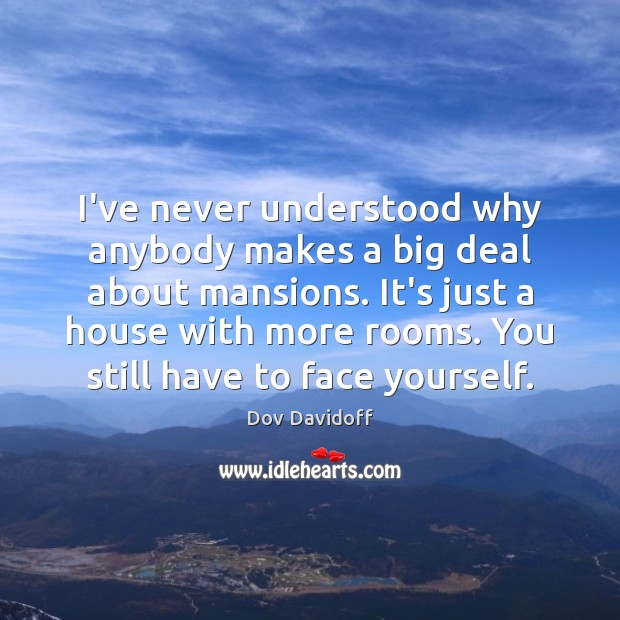 I've never understood why anybody makes a big deal about mansions. It's Dov Davidoff Picture Quote