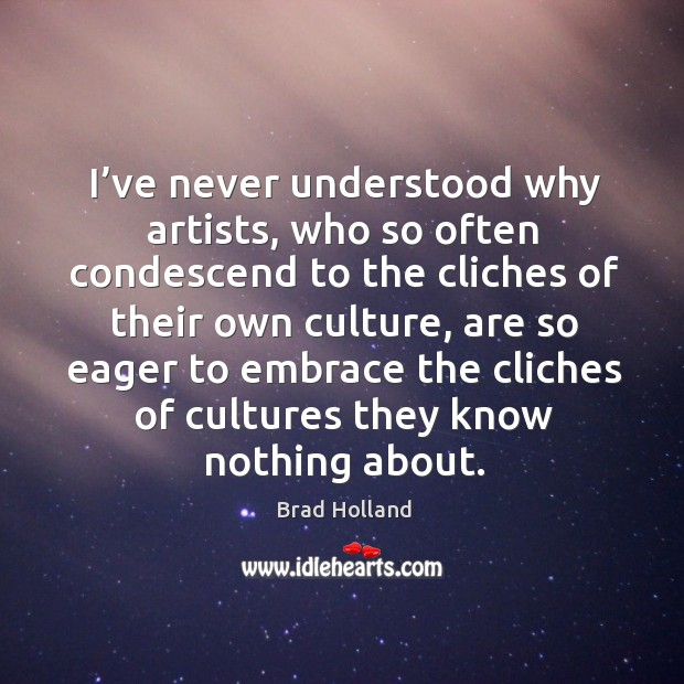 I've never understood why artists, who so often condescend to the cliches of their own culture Image