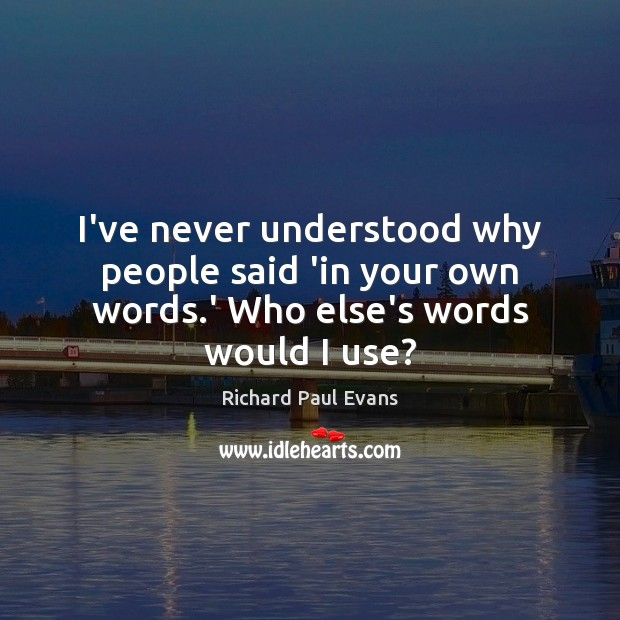 Image, I've never understood why people said 'in your own words.' Who else's words would I use?