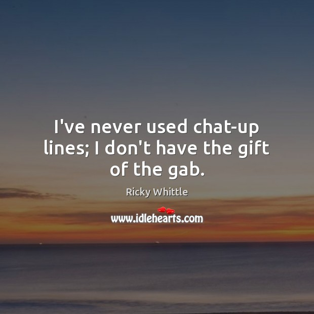 I've never used chat-up lines; I don't have the gift of the gab. Image