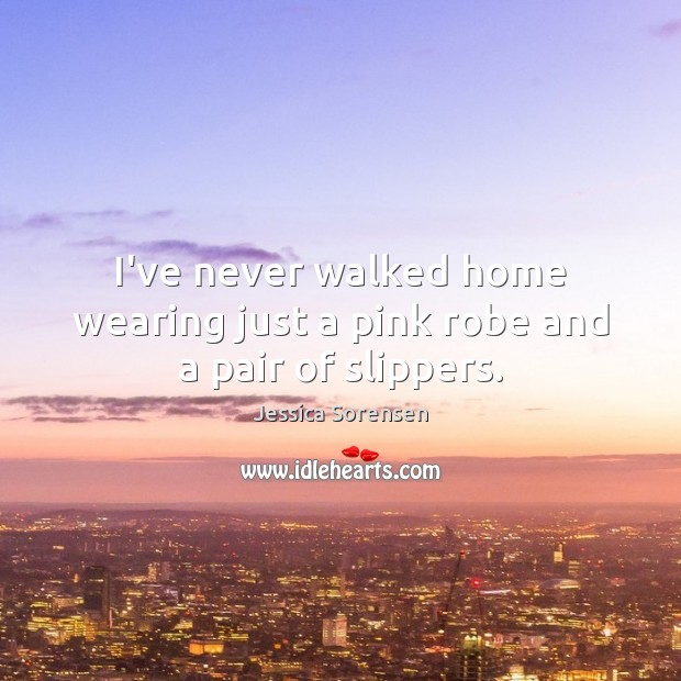 I've never walked home wearing just a pink robe and a pair of slippers. Image