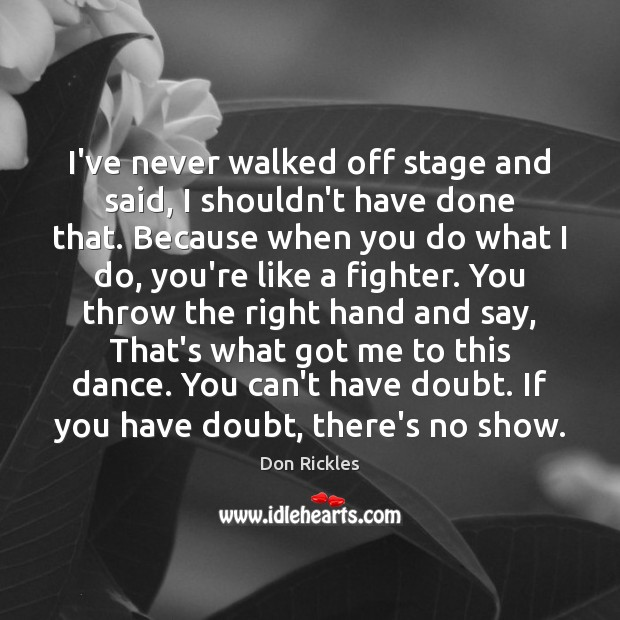 I've never walked off stage and said, I shouldn't have done that. Image
