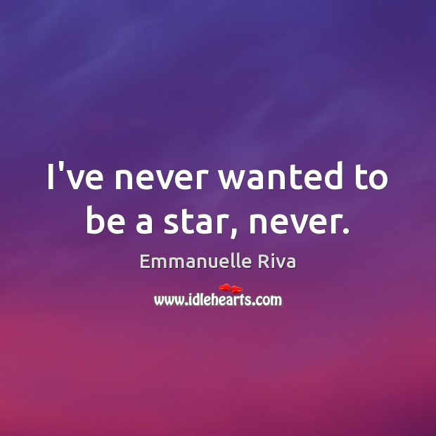 I've never wanted to be a star, never. Image