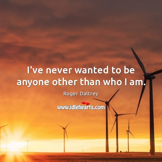 I've never wanted to be anyone other than who I am. Roger Daltrey Picture Quote