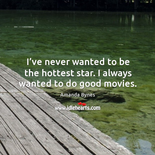 I've never wanted to be the hottest star. I always wanted to do good movies. Image