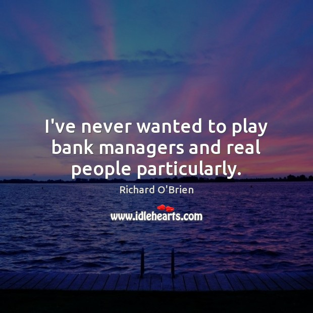 I've never wanted to play bank managers and real people particularly. Richard O'Brien Picture Quote