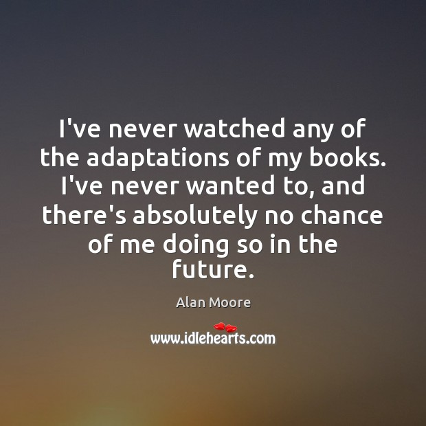 I've never watched any of the adaptations of my books. I've never Alan Moore Picture Quote
