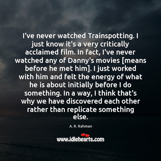 I've never watched Trainspotting. I just know it's a very critically acclaimed A. R. Rahman Picture Quote
