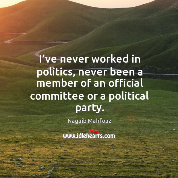 I've never worked in politics, never been a member of an official Naguib Mahfouz Picture Quote