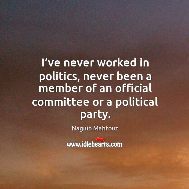 I've never worked in politics, never been a member of an official committee or a political party. Naguib Mahfouz Picture Quote