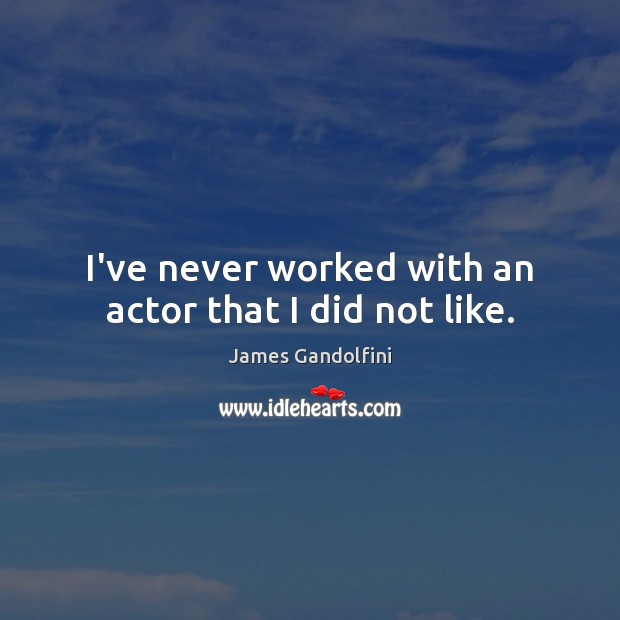 I've never worked with an actor that I did not like. Image