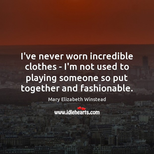 I've never worn incredible clothes – I'm not used to playing someone Mary Elizabeth Winstead Picture Quote