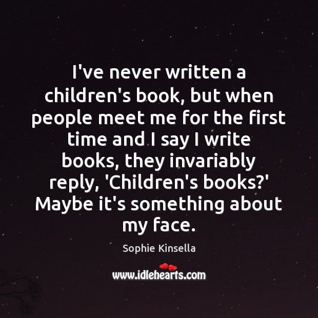 I've never written a children's book, but when people meet me for Sophie Kinsella Picture Quote