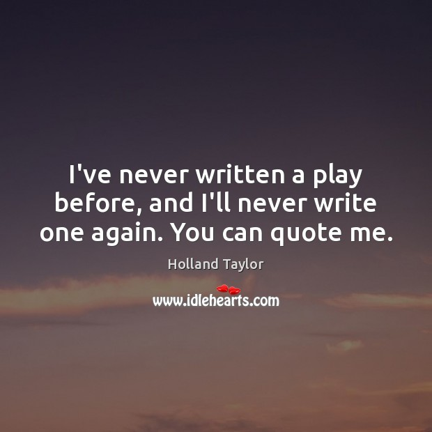 I've never written a play before, and I'll never write one again. You can quote me. Image