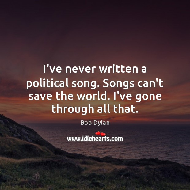 I've never written a political song. Songs can't save the world. I've Bob Dylan Picture Quote