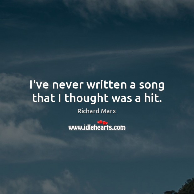 I've never written a song that I thought was a hit. Richard Marx Picture Quote