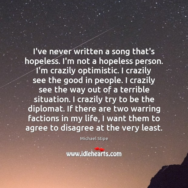 I've never written a song that's hopeless. I'm not a hopeless person. Image