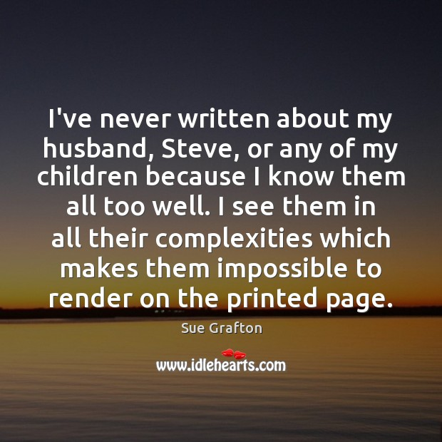 I've never written about my husband, Steve, or any of my children Sue Grafton Picture Quote