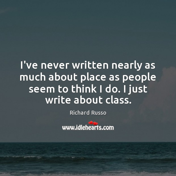 I've never written nearly as much about place as people seem to Richard Russo Picture Quote