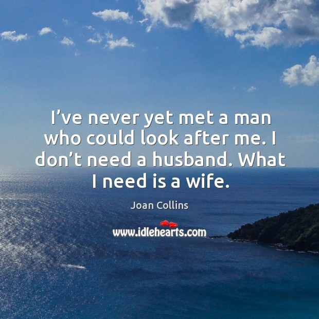 I've never yet met a man who could look after me. I don't need a husband. What I need is a wife. Image