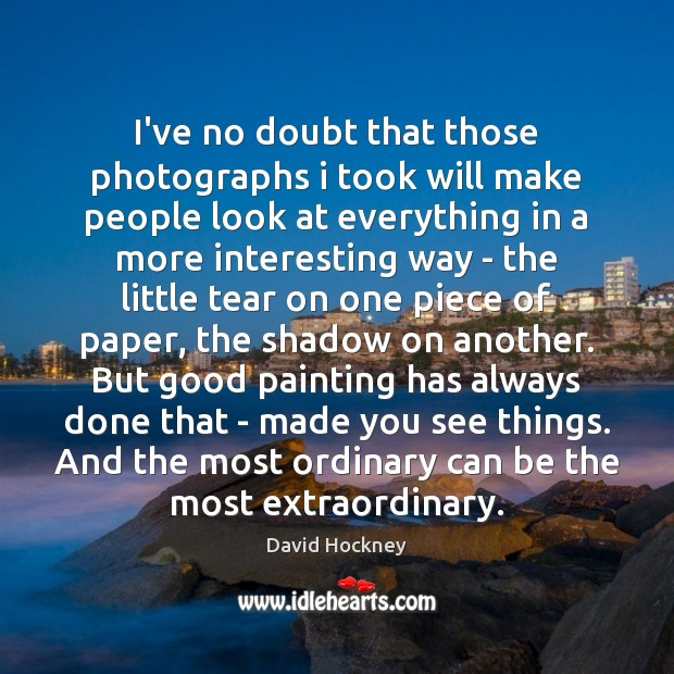 I've no doubt that those photographs i took will make people look David Hockney Picture Quote