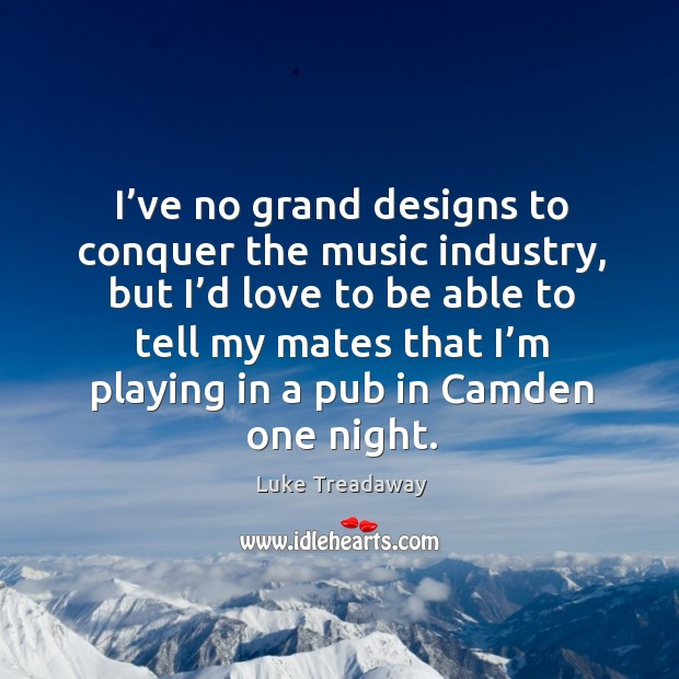 I've no grand designs to conquer the music industry, but I'd love to be able Image
