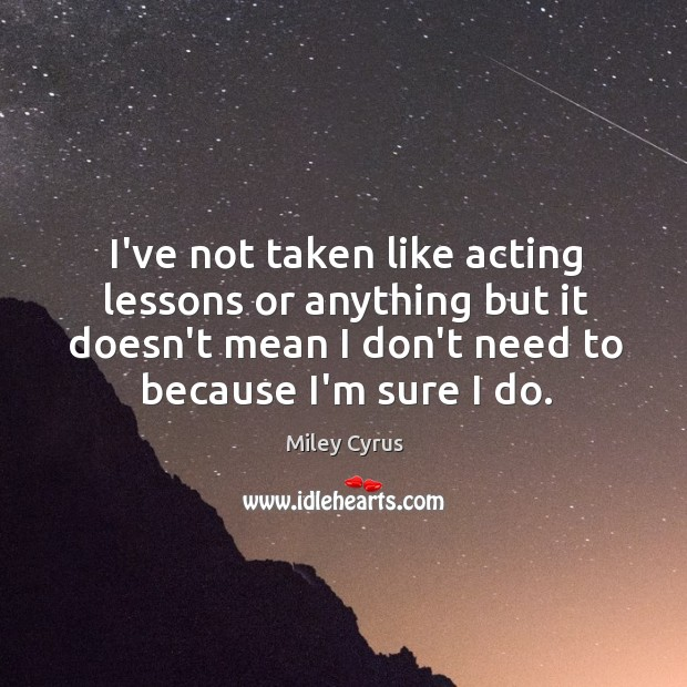 Image, I've not taken like acting lessons or anything but it doesn't mean