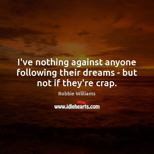 I've nothing against anyone following their dreams – but not if they're crap. Robbie Williams Picture Quote