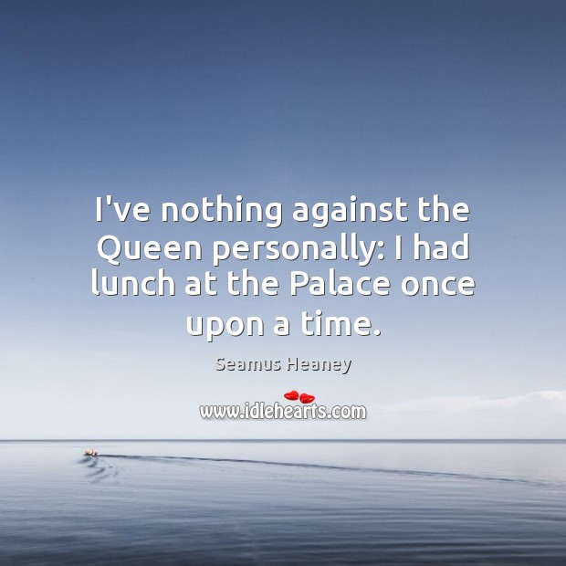 I've nothing against the Queen personally: I had lunch at the Palace once upon a time. Seamus Heaney Picture Quote